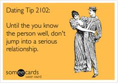 Dating Tip 2102: Until the you know the person well, don't jump into a serious relationship.