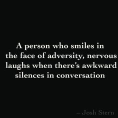 A person who smiles in  the face of adversity, nervous laughs when there's  silences in conversation