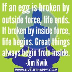 If an egg is broken by outside force, LIFE ends. If broken by inside force, LIFE begins. Great things always begin from inside. -Jim Kwik