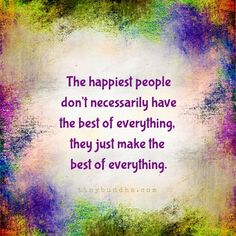 The happiest people don't necessarily have the best of everything, they just make the best of everything.