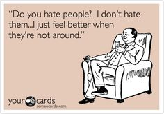 I don't hate people.  I just feel better when they're not around.