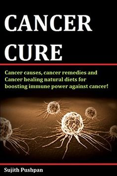 CANCER CURE: Cancer causes,cancer remedies and Cancer healing natural diets for boosting immune power against cancer! by Sujith Pushpan, http://www.amazon.com/dp/B00PHP8F3M/ref=cm_sw_r_pi_dp_Pe5zub08S0TMB