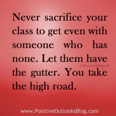 Never sacrifice your class to get even with someone who had none. Let them have the gutter. You take the high road.