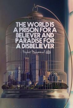 Abu Huraira reported Allah's Messenger (ﷺ) as saying: The world is a prison-house for a believer and Paradise for a non-believer. Sahih Muslim 2956. Book 55: The Book of Zuhd and Softening of Hearts. Book 42, Hadith 7058