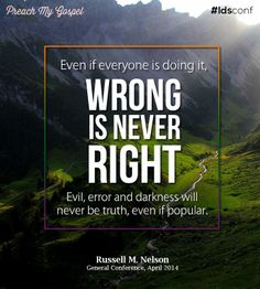 """""""Even if [it seems like] 'everyone is doing it,' wrong is never right! Evil, error and darkness will never be truth, even if popular."""" From #PresNelson's pinterest.com/pin/24066179230963800 inspiring #LDSconf facebook.com/223271487682878 message lds.org/general-conference/2014/04/let-your-faith-show #ShareGoodness"""