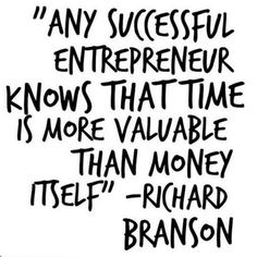 Any successful entrepreneur knows that time is more valuable than money itself. – Richard Branson thedailyquotes.com