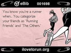 Running Humor #70: You know you're a runner when you categorize your friends as Running Friends and Other.