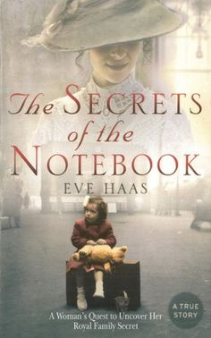 The Secrets of the Notebook: A Woman's Quest to Uncover Her Royal Family Secret by Eve Haas (254) Eve Haas is the daughter of a German Jewish family that took refuge in London after Hitler came to power. Following a terrifying air raid in the blitz, her father revealed the family secret, that her great-great grandmother Emilie was married to a Prussian prince. He then showed her the treasured leather-bound notebook inscribed to Emilie by the prince.