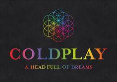 Coldplay's newest studio album is called 'A Head Full of Dreams'. Get it as soon as you can and try to catch their tour too.