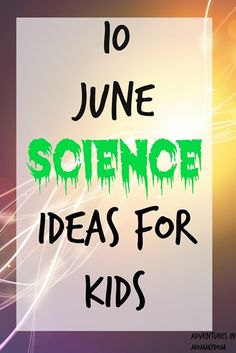 10 June Science Ideas, fun and simple