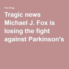 Tragic news Michael J. Fox is losing the fight against Parkinson's