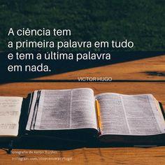 A ciência tem a primeira palavra em tudo e tem a última palavra em nada.- Victor Hugo  #ciencia #citações #victorhugo