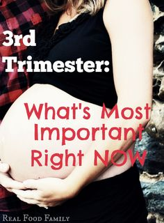The most important things to be doing during the 3rd Trimester- Real Food Family