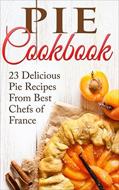 Pie Cookbook: 23 Delicious Savory Pie Recipes From Best Chefs of France (Pie Cookbook, Pie Recipes, Baking Dishes, French Recipes, Savory) by Liza Leake