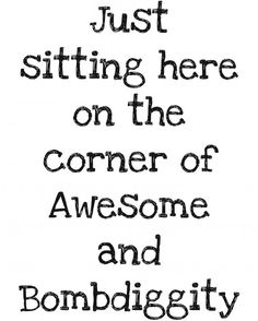 I may not be sitting on the dock of the Bay but I am sitting on the corner of Awesome and Bombdiggity... :)