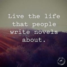 Live the life that people write novels about - fantastic inspirational quote to live by!