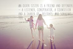 An older sister is a friend and defender - a listener, conspirator, a counsellor and a sharer of delights. And sorrows too.  - Pam Brown -
