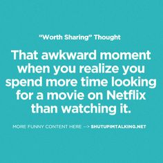 That awkward moment when you realize you spend more time looking for a movie on Netflix than watching it.