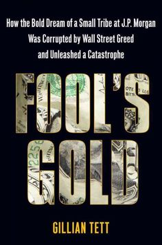 Fool's gold : how the bold dream of a small tribe at J.P. Morgan was corrupted by Wall Street greed and unleashed a catastrophe / Gillian Tett
