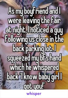 "As my boyfriend and I were leaving the fair at night, I noticed a guy following us close in the back parking lot. I squeezed my bfs hand which he whispered back ""I know baby girl I got you!"""