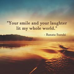 Love Quotes : Your smile and your laughter lit my whole world. Ranata Suzuki quote From Smile Quotes, Love Quotes, Funny Quotes, Famous Quotes, Inspirational Quotes, My True Love, Love You, My Love, Gambling Quotes
