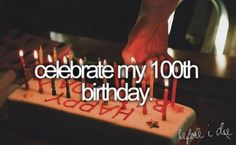 For me it would be more like live to see my 100th birthday, not really celebrate it