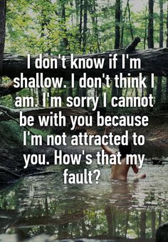 """I don't know if I'm shallow. I don't think I am. I'm sorry I cannot be with you because I'm not attracted to you. How's that my fault? """