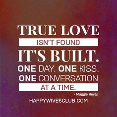 """True love isn't found, it's built. One day. One kiss. One conversation at a time."" -Maggie Reyes"