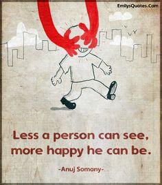 Чем меньше человек может видеть, более счастливым он может быть.