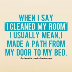 when i say i cleaned my room i usually mean i made a path from my door to my bed.