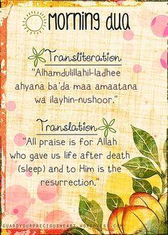Morning Dua: Transliteration: Alhamdulillahil-ladhee ahyana ba'da maa amaatana wa ilayhin-nushoor.  Translation: All praise is for Allah who gave us life after death (sleep) and to Him is the resurrection