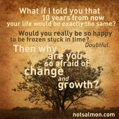 What if i told you that 10 yrs from now - your life would be exactly the same? Would you really be so happy to be frozen stuck in time?  Doubtful. Then why are you so afraid of change and growth?