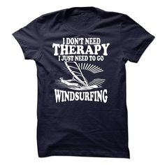 I DONT NEED THERAPY, I JUST NEED TO GO WINDSURFING T-Shirts, Hoodies (21.95$ ==► Shopping Now to order this Shirt!)