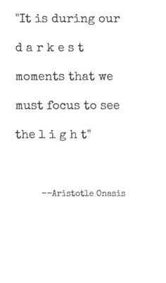 It is during our darkest moments we must focus to see the light...