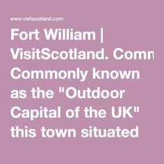 "Fort William | VisitScotland. Commonly known as the ""Outdoor Capital of the UK"" this town situated beneath Ben Nevis is a major location for all ecotourists visiting Scotland. With a ski centre, mountain biking centre and a number of hiking/walking trails, it truly is an ecotourist hotspot."