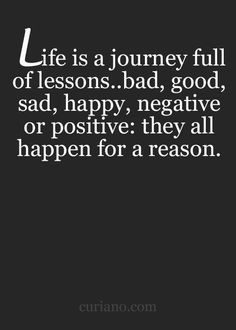 Life is a journey full of lessons..bad, good, sad, happy, negative or positive: they all happen for a reason.