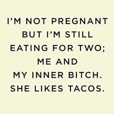 I'm not pregnant but I'm still eating for two; me and my inner bitch.  She likes tacos.