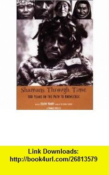 Shamans Through Time 500 Years on the Path to Knowledge (9781585420919) Jeremy Narby, Francis Huxley , ISBN-10: 1585420913  , ISBN-13: 978-1585420919 ,  , tutorials , pdf , ebook , torrent , downloads , rapidshare , filesonic , hotfile , megaupload , fileserve