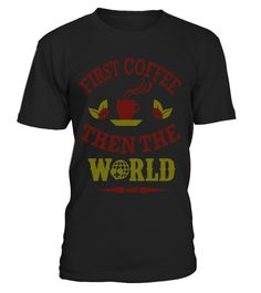 "# First coffee then the world .  Special Offer, not available in shops      Comes in a variety of styles and colours      Buy yours now before it is too late!      Secured payment via Visa / Mastercard / Amex / PayPal      How to place an order            Choose the model from the drop-down menu      Click on ""Buy it now""      Choose the size and the quantity      Add your delivery address and bank details      And that's it!      Tags: Perfect Gift Idea for Men, Women and Kids who love…"