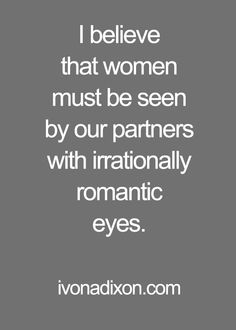 I believe that women must be seen by our partners with irrationally romantic eyes.