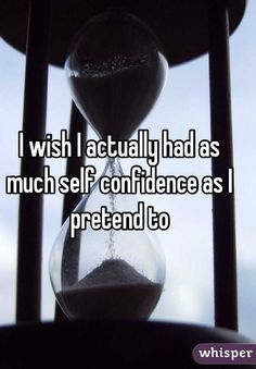"""""""I wish I actually had as much self confidence as I pretend to"""""""