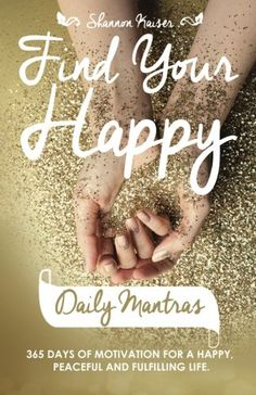 Find Your Happy Daily Mantras: 365 Days of Motivation for a Happy, Peaceful and Fulfilling Life. by Shannon Kaiser