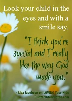 "Look your child in the eyes and with a smile say, ""I think you're special and I really like the way God made you."" Practical Tips and Ideas on Loving Your Kids"