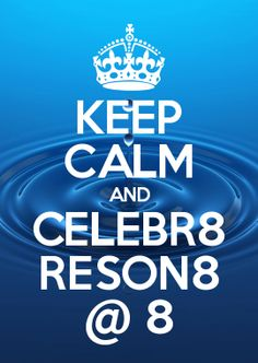 KEEP CALM AND CELEBR8 RESON8 @ 8