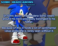 In Sonic Boom, the bandana Sonic wears around his neck previously belonged to his father. Because of this, it holds a lot of sentimental value and so he is rarely seen without it.