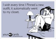 someecards.com - I wish every time I Pinned a new outfit, it automatically went to my closet.