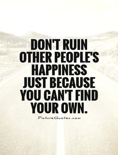 Don't ruin other people's happiness just because you can't find your own. #PictureQuotes