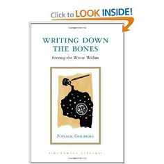 Writing Down the Bones: Freeing the Writer Within, Natalie Goldberg.  With insight, humor, and practicality, Natalie Goldberg inspires writers and would-be writers to take the leap into writing skillfully and creatively. She offers suggestions, encouragement, and solid advice on many aspects of the writer's craft.  Goldberg sees writing as a practice that helps writers comprehend the value of their lives.