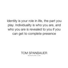 """Tom Spanbauer - """"Identity is your role in life, the part you play. Individuality is who you are, and..."""". individuality, identity"""