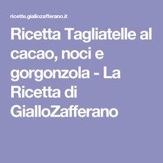 Ricetta Tagliatelle al cacao, noci e gorgonzola - La Ricetta di GialloZafferano